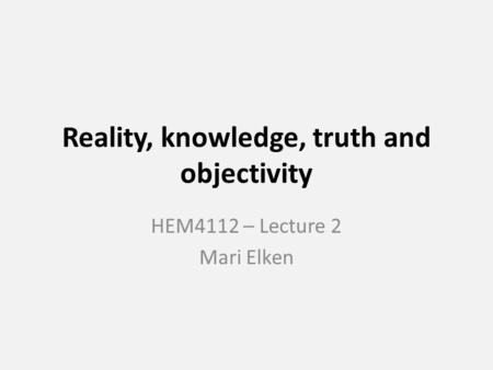 Reality, knowledge, truth and objectivity HEM4112 – Lecture 2 Mari Elken.