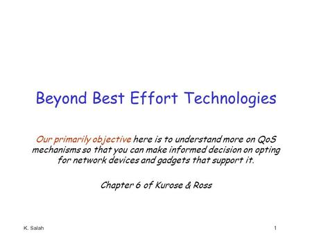 K. Salah 1 Beyond Best Effort Technologies Our primarily objective here is to understand more on QoS mechanisms so that you can make informed decision.