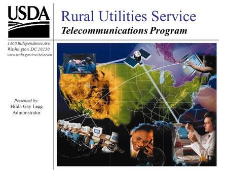 Rural Utilities Service Telecommunications Program 1400 Independence Ave. Washington, DC 20250 www.usda.gov/rus/telecom Presented by: Hilda Gay Legg Administrator.