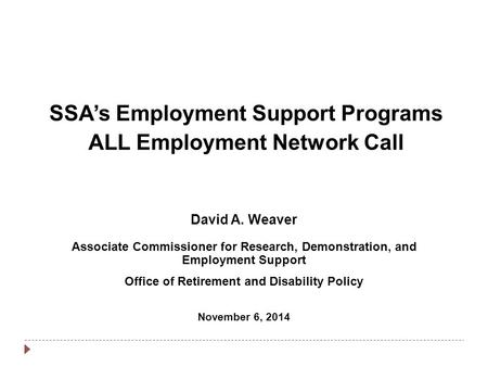 SSA's Employment Support Programs ALL Employment Network Call David A. Weaver Associate Commissioner for Research, Demonstration, and Employment Support.
