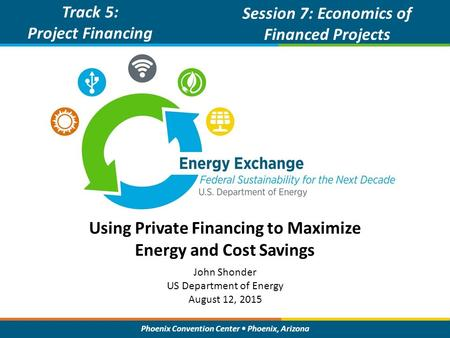 Phoenix Convention Center Phoenix, Arizona Using Private Financing to Maximize Energy and Cost Savings Track 5: Project Financing Session 7: Economics.