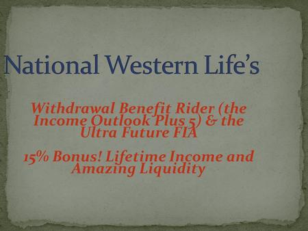 Withdrawal Benefit Rider (the Income Outlook Plus 5) & the Ultra Future FIA 15% Bonus! Lifetime Income and Amazing Liquidity.