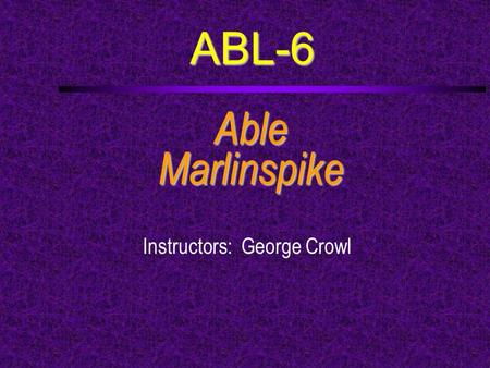 ABL-6 AbleMarlinspike Instructors: George Crowl. Course Outline  a. Complete a back splice, eye splice, short splice, long splice and a palm-and-needle.