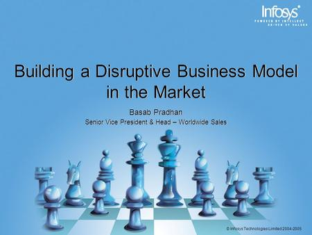 © Infosys Technologies Limited 2004-2005 Building a Disruptive Business Model in the Market Basab Pradhan Senior Vice President & Head – Worldwide Sales.