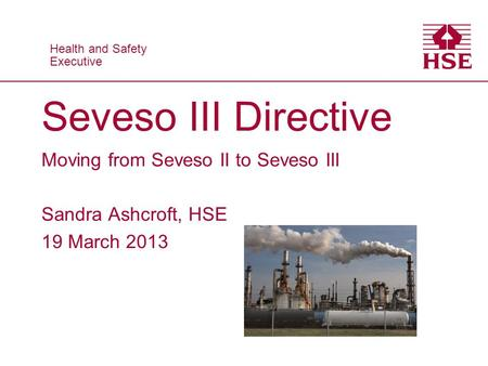 Health and Safety Executive Health and Safety Executive Seveso III Directive Moving from Seveso II to Seveso III Sandra Ashcroft, HSE 19 March 2013.