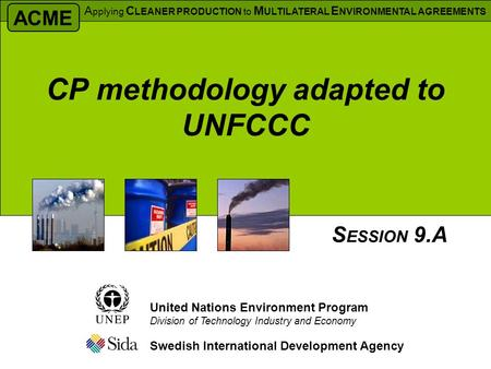 CP methodology adapted to UNFCCC Swedish International Development Agency S ESSION 9.A United Nations Environment Program Division of Technology Industry.