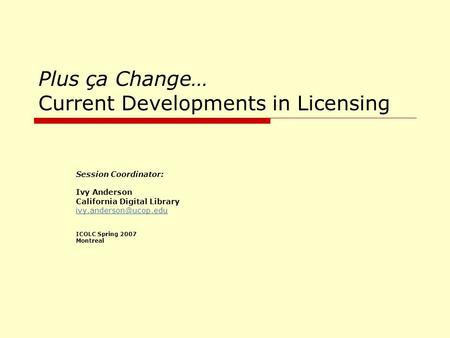 Plus ça Change… Current Developments in Licensing Session Coordinator: Ivy Anderson California Digital Library ICOLC Spring 2007.