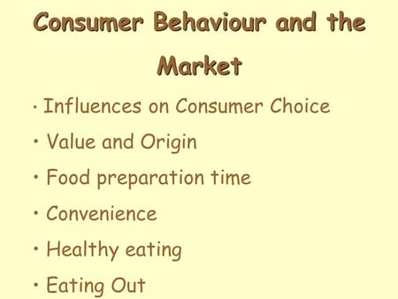 Consumer Behaviour and the Market Influences on Consumer Choice Value and Origin Food preparation time Convenience Healthy eating Eating Out.