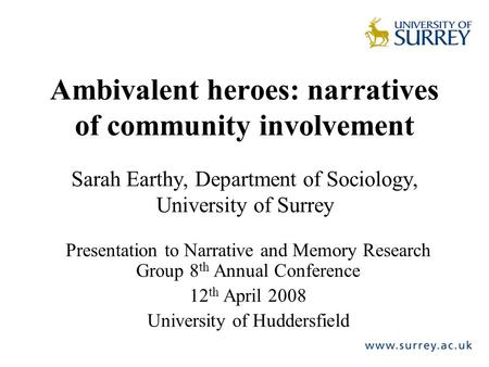 Ambivalent heroes: narratives of community involvement Sarah Earthy, Department of Sociology, University of Surrey Presentation to Narrative and Memory.
