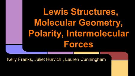 Lewis Structures, Molecular Geometry, Polarity, Intermolecular Forces Kelly Franks, Juliet Hurvich, Lauren Cunningham.