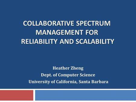 COLLABORATIVE SPECTRUM MANAGEMENT FOR RELIABILITY AND SCALABILITY Heather Zheng Dept. of Computer Science University of California, Santa Barbara.