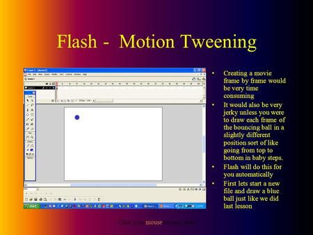 Click your mouse for next slide Flash - Motion Tweening Creating a movie frame by frame would be very time consuming It would also be very jerky unless.