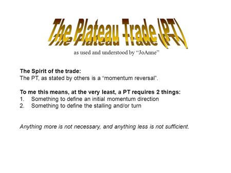 "As used and understood by ""JoAnne"" The Spirit of the trade: The PT, as stated by others is a ""momentum reversal"". To me this means, at the very least,"