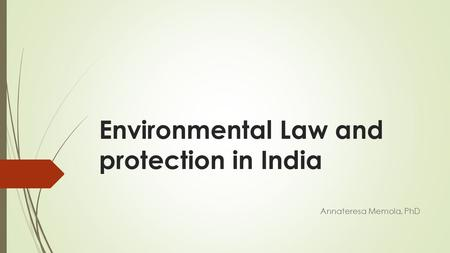 Environmental Law and protection in <strong>India</strong> Annateresa Memola, PhD.