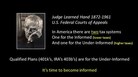 Judge Learned Hand 1872-1961 U.S. Federal Courts of Appeals In America there are two tax systems One for the Informed (lower taxes) And one for the Under-Informed.