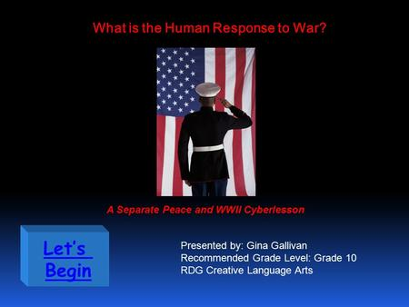 Let's Begin What is the Human Response to War? A Separate Peace and WWII Cyberlesson Presented by: Gina Gallivan Recommended Grade Level: Grade 10 RDG.