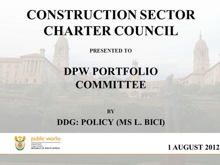 CONSTRUCTION SECTOR CHARTER COUNCIL PRESENTED TO DPW PORTFOLIO COMMITTEE BY DDG: POLICY (MS L. BICI) 1 AUGUST 2012.