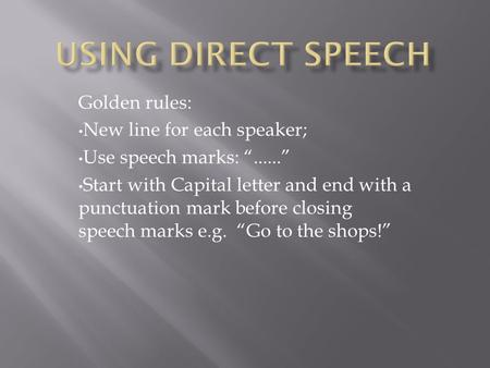 "Golden rules: New line for each speaker; Use speech marks: ""......"" Start with Capital letter and end with a punctuation mark before closing speech marks."
