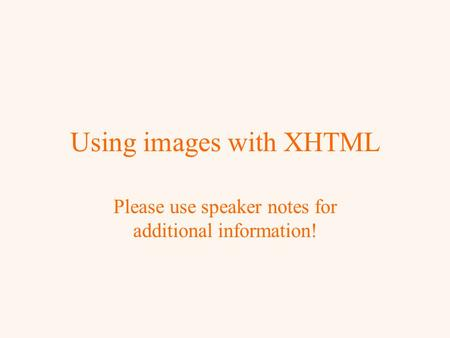 Using images with XHTML Please use speaker notes for additional information!