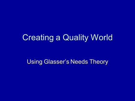 Creating a Quality World Using Glasser's Needs Theory.