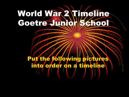 World War 2 Timeline Goetre Junior School Put the following pictures into order on a timeline.