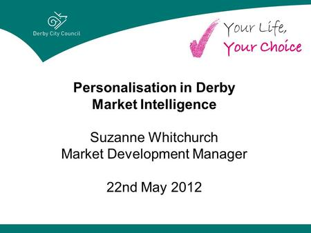 Personalisation in Derby Market Intelligence Suzanne Whitchurch Market Development Manager 22nd May 2012.