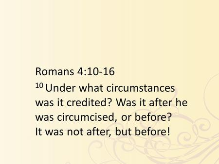 Romans 4:10-16 10 Under what circumstances was it credited? Was it after he was circumcised, or before? It was not after, but before!