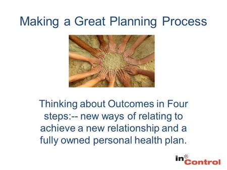 Making a Great Planning Process Thinking about Outcomes in Four steps:-- new ways of relating to achieve a new relationship and a fully owned personal.