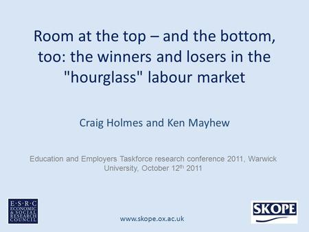 Www.skope.ox.ac.uk Room at the top – and the bottom, too: the winners and losers in the hourglass labour market Craig Holmes and Ken Mayhew Education.