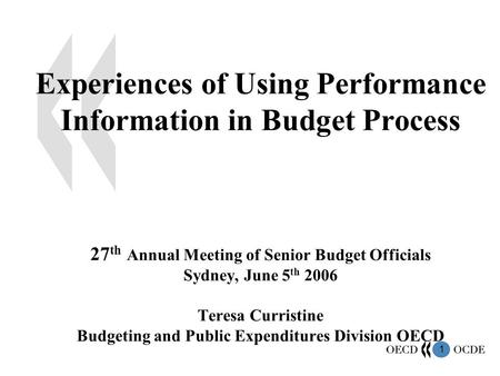 1 Experiences of Using Performance Information in Budget Process 27 th Annual Meeting of Senior Budget Officials Sydney, June 5 th 2006 Teresa Curristine.