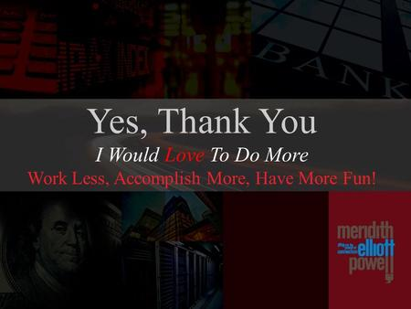 Yes, Thank You I Would Love To Do More Work Less, Accomplish More, Have More Fun!