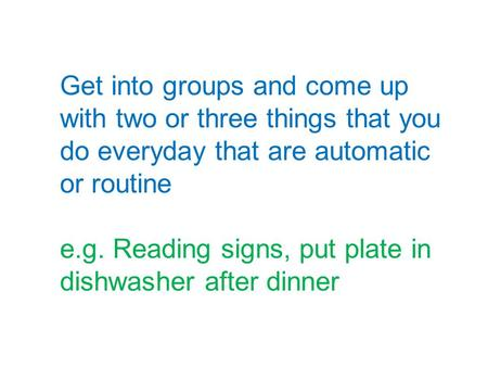 Get into groups and come up with two or three things that you do everyday that are automatic or routine e.g. Reading signs, put plate in dishwasher after.
