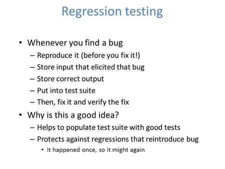 Regression testing Whenever you find a bug – Reproduce it (before you fix it!) – Store input that elicited that bug – Store correct output – Put into test.
