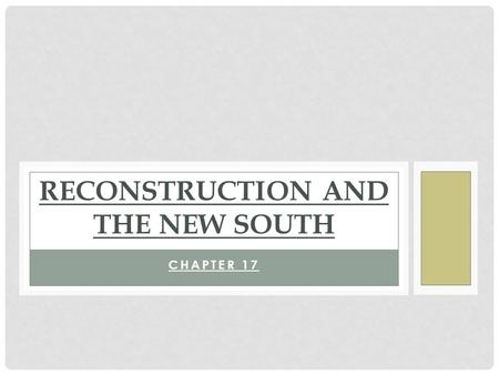 CHAPTER 17 RECONSTRUCTION AND THE NEW SOUTH. RECONSTRUCTION The reorganization and rebuilding of the former Confederate states after the Civil War 1865-1877.
