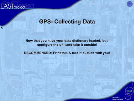 Geo II ch 5 Edited 10/14/05 1 GPS- Collecting Data Now that you have your data dictionary loaded, let's configure the unit and take it outside! RECOMMENDED: