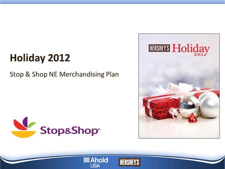 Holiday 2012 Stop & Shop NE Merchandising Plan. Seasonal Sell Thru presents great opportunity at SSNE, leverage Hershey's holiday shopper insights, promotions.