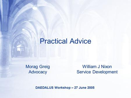 Practical Advice Morag Greig Advocacy William J Nixon Service Development DAEDALUS Workshop – 27 June 2005.