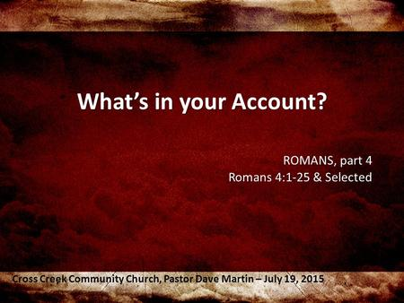 What's in your Account? ROMANS, part 4 Romans 4:1-25 & Selected Cross Creek Community Church, Pastor Dave Martin – July 19, 2015.