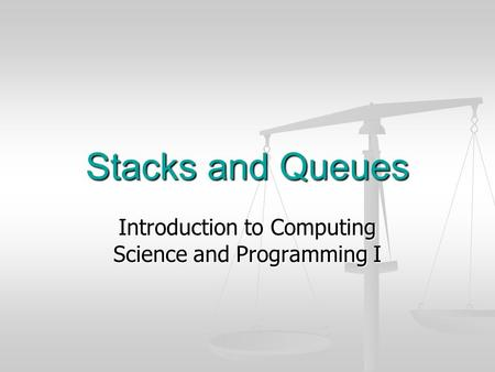 Stacks and Queues Introduction to Computing Science and Programming I.