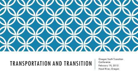 TRANSPORTATION AND TRANSITION Oregon Youth Transition Conference February 19, 2015 Hood River, Oregon.