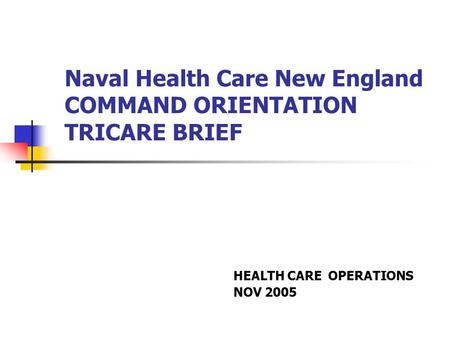 Naval Health Care New England COMMAND ORIENTATION TRICARE BRIEF HEALTH CARE OPERATIONS NOV 2005.