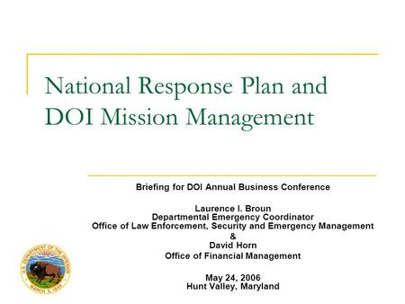 National Response Plan and DOI Mission Management Briefing for DOI Annual Business Conference Laurence I. Broun Departmental Emergency Coordinator Office.