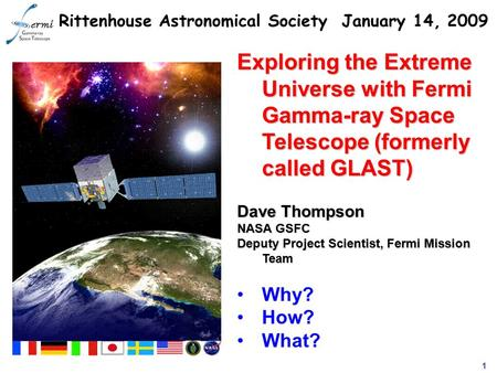 1 Exploring the Extreme Universe with Fermi Gamma-ray Space Telescope (formerly called GLAST) Dave Thompson NASA GSFC Deputy Project Scientist, Fermi Mission.