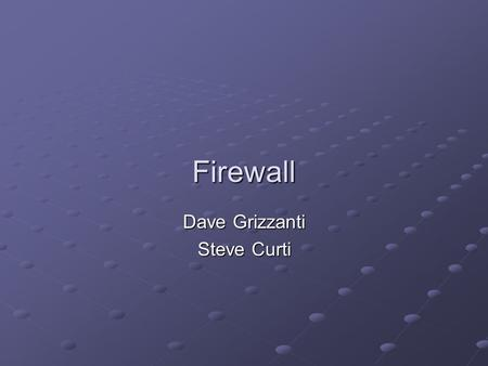 Firewall Dave Grizzanti Steve Curti. What is an Internet Firewall? An Internet firewall is most often installed at the point where your protected internal.