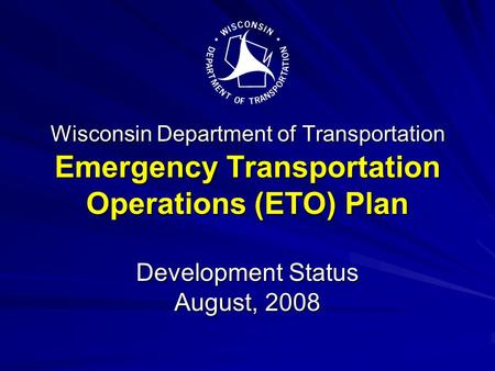 Wisconsin Department of Transportation Emergency Transportation Operations (ETO) Plan Development Status August, 2008.