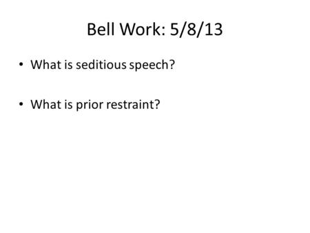 Bell Work: 5/8/13 What is seditious speech? What is prior restraint?