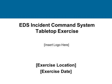 EDS Incident Command System Tabletop Exercise [Exercise Location] [Exercise Date] [Insert Logo Here]