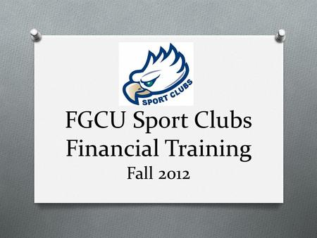 FGCU Sport Clubs Financial Training Fall 2012. Today's Agenda O Duties of a Treasurer O Types of Accounts & Access to Funds O Purchasing & Reimbursements.