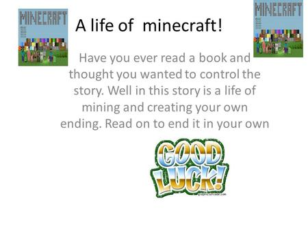 A life of minecraft! Have you ever read a book and thought you wanted to control the story. Well in this story is a life of mining and creating your own.