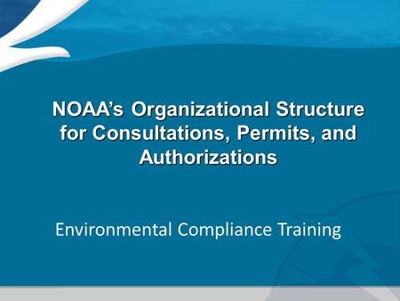 NOAA's Organizational Structure for Consultations, Permits, and Authorizations Environmental Compliance Training.